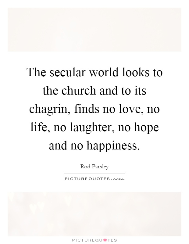 The secular world looks to the church and to its chagrin, finds no love, no life, no laughter, no hope and no happiness Picture Quote #1