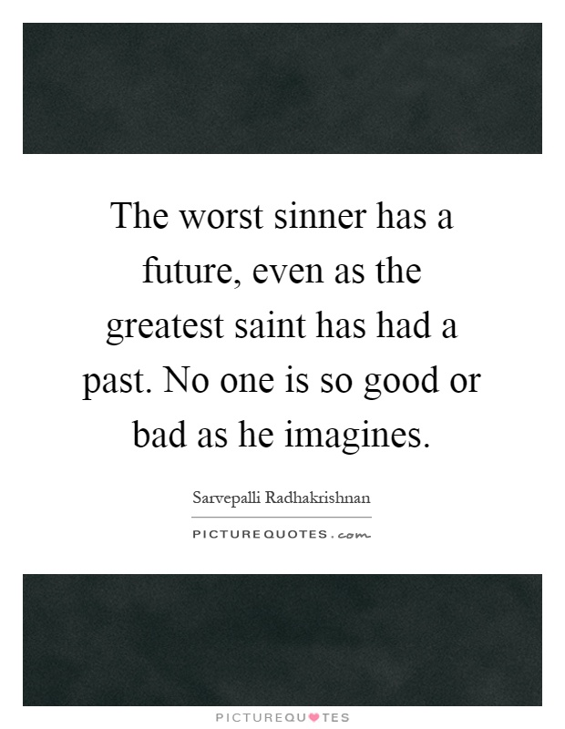 The worst sinner has a future, even as the greatest saint has had a past. No one is so good or bad as he imagines Picture Quote #1
