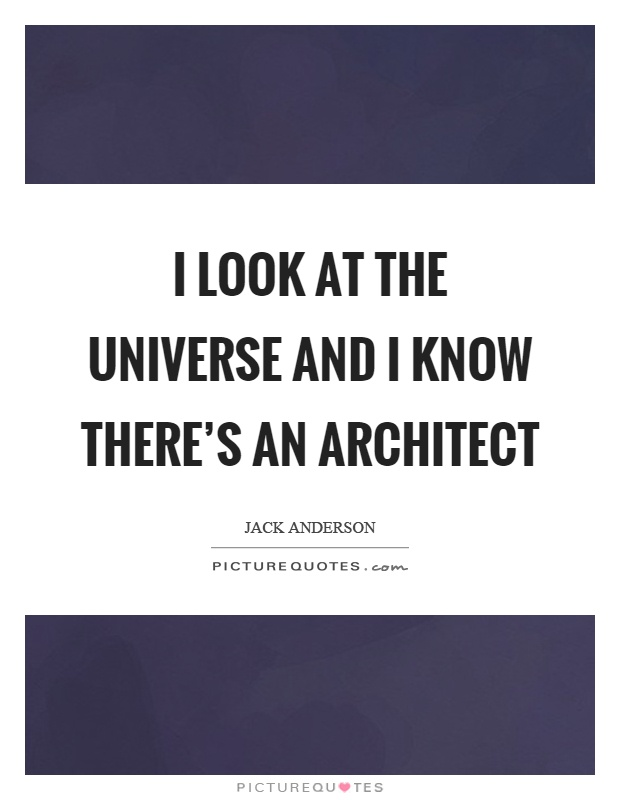 I look at the universe and I know there's an architect Picture Quote #1