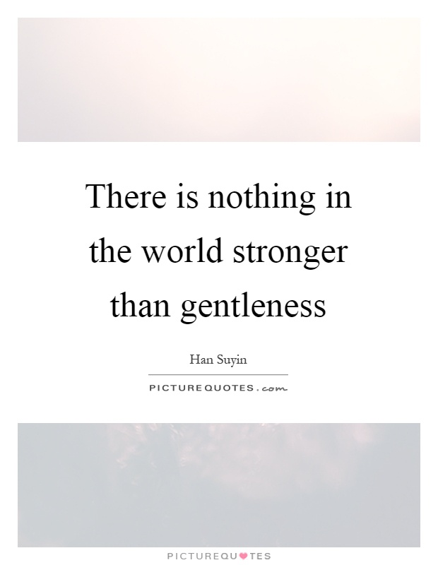 There is nothing in the world stronger than gentleness Picture Quote #1