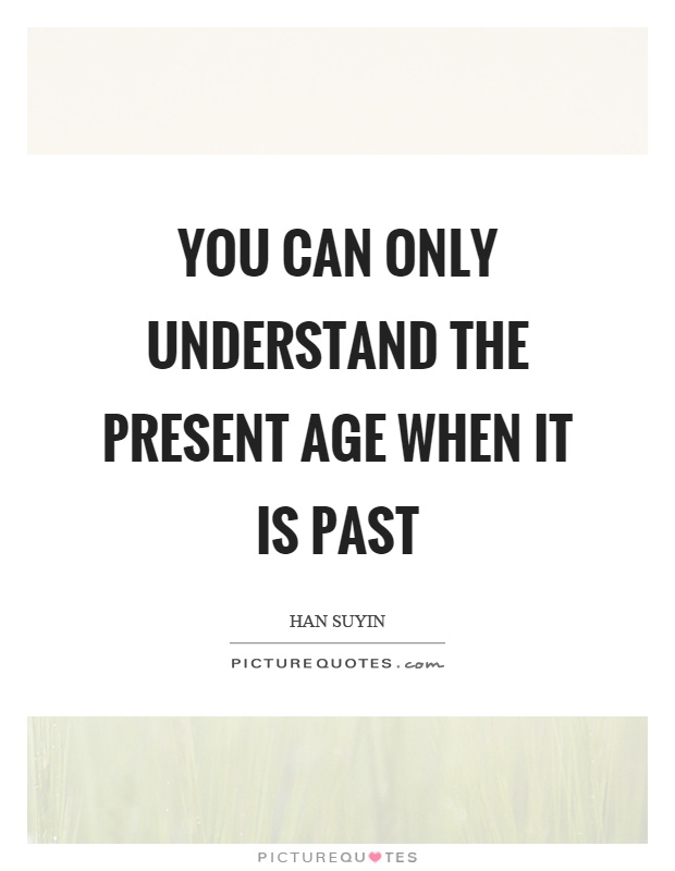 You can only understand the present age when it is past Picture Quote #1