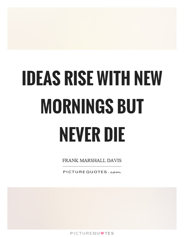 Ideas rise with new mornings but never die Picture Quote #1