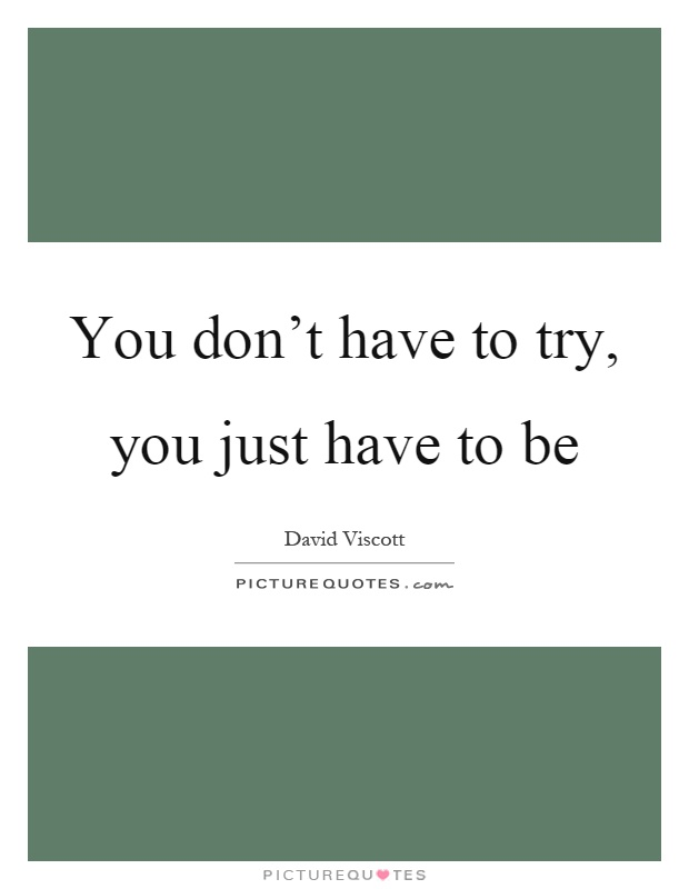 You don't have to try, you just have to be Picture Quote #1