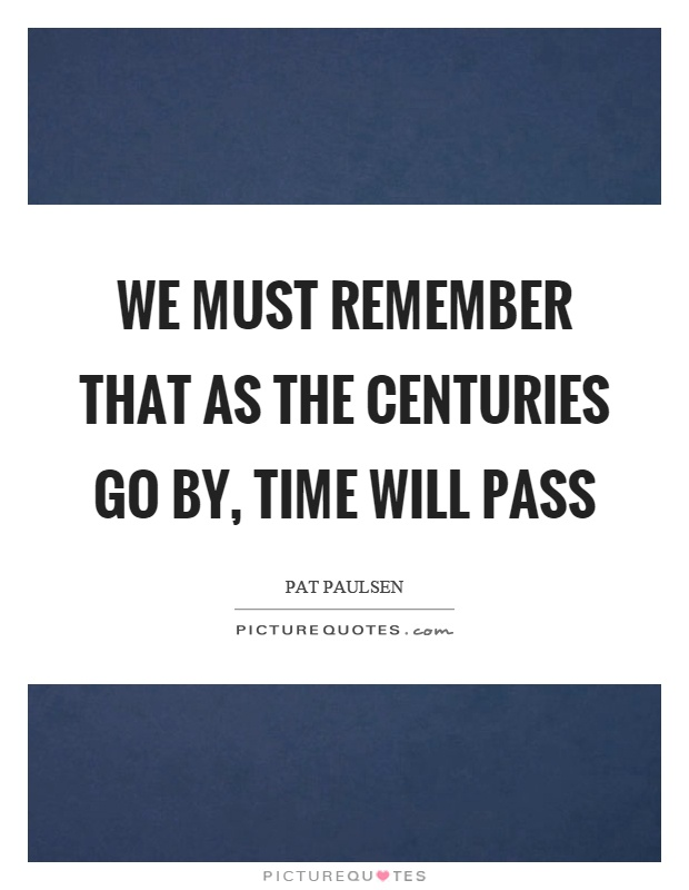 We must remember that as the centuries go by, time will pass Picture Quote #1