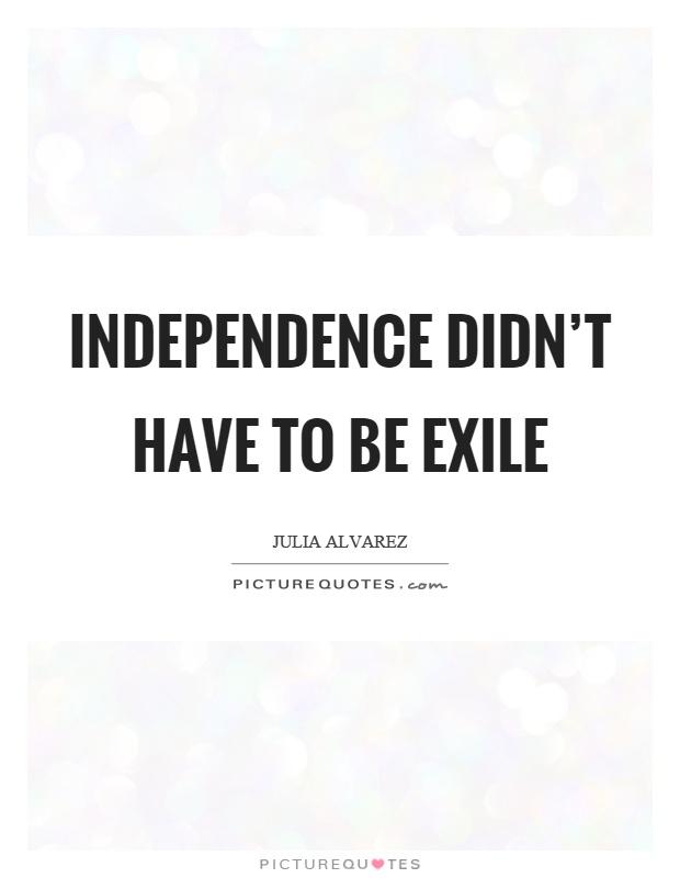 exile by julia alvarez Julia alvarez's novel how the garcía girls lost their accents de- picts a range   their father's exile, as carlos garcía had taken part in a conspiracy to overthrow.