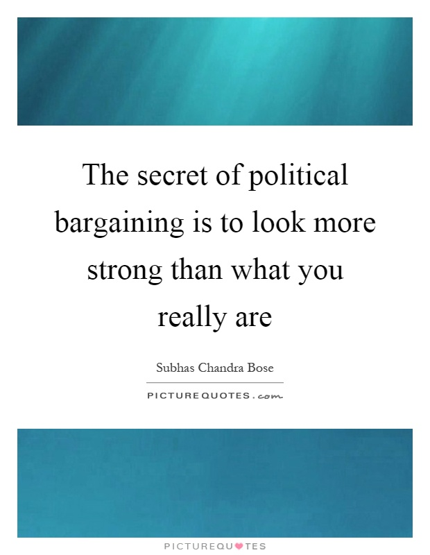 The secret of political bargaining is to look more strong than what you really are Picture Quote #1