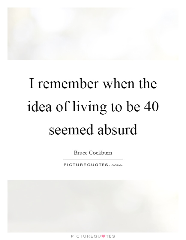 I remember when the idea of living to be 40 seemed absurd Picture Quote #1