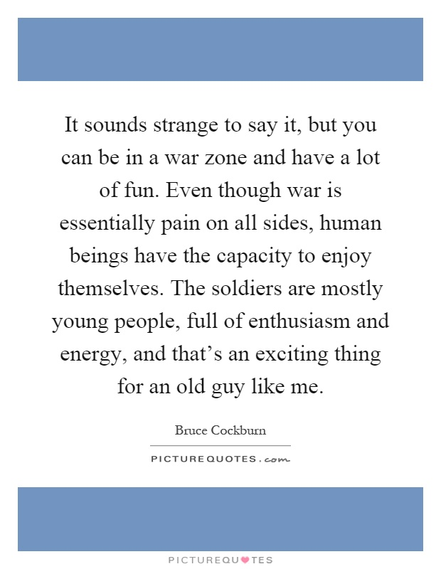 It sounds strange to say it, but you can be in a war zone and have a lot of fun. Even though war is essentially pain on all sides, human beings have the capacity to enjoy themselves. The soldiers are mostly young people, full of enthusiasm and energy, and that's an exciting thing for an old guy like me Picture Quote #1