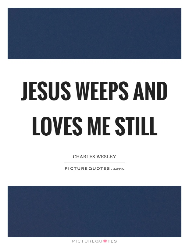 Jesus weeps and loves me still Picture Quote #1