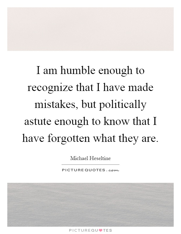 I am humble enough to recognize that I have made mistakes, but politically astute enough to know that I have forgotten what they are Picture Quote #1