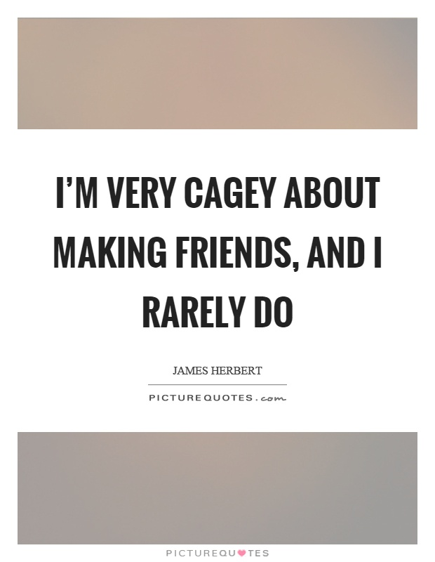 I'm very cagey about making friends, and I rarely do Picture Quote #1
