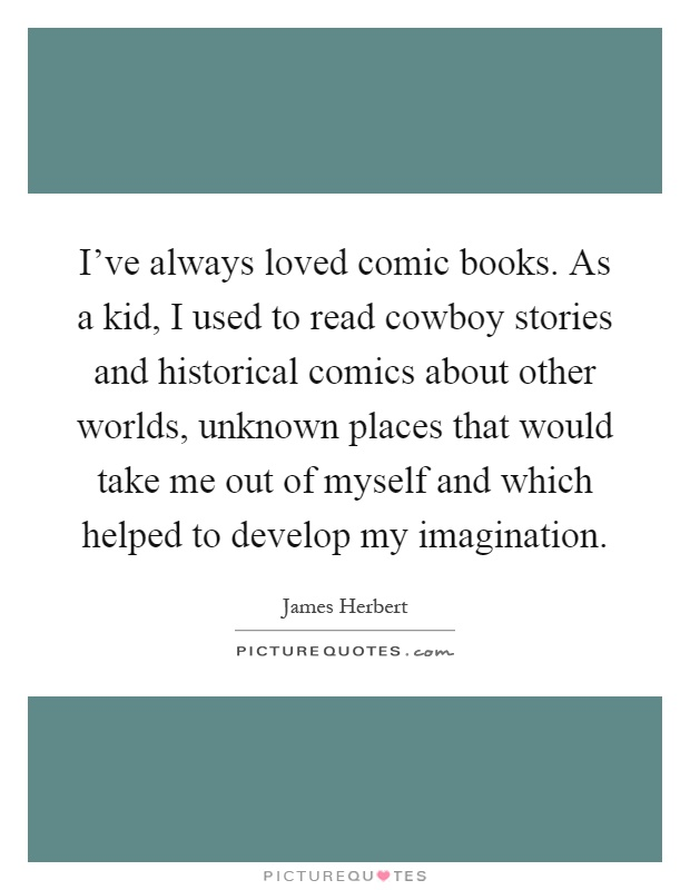 I've always loved comic books. As a kid, I used to read cowboy stories and historical comics about other worlds, unknown places that would take me out of myself and which helped to develop my imagination Picture Quote #1