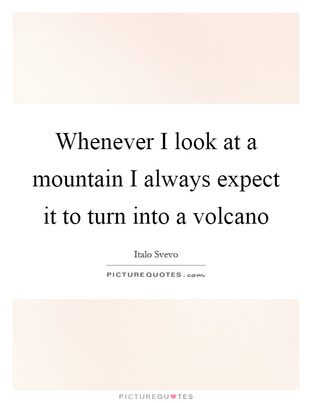 Whenever I look at a mountain I always expect it to turn into a volcano Picture Quote #1