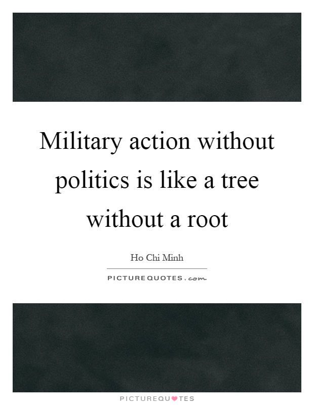Military action without politics is like a tree without a root Picture Quote #1