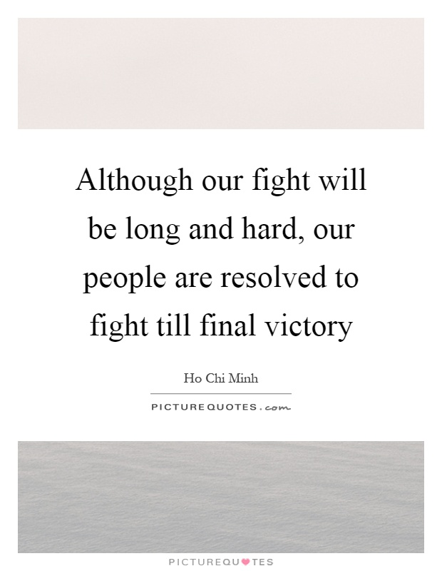 Although our fight will be long and hard, our people are resolved to fight till final victory Picture Quote #1