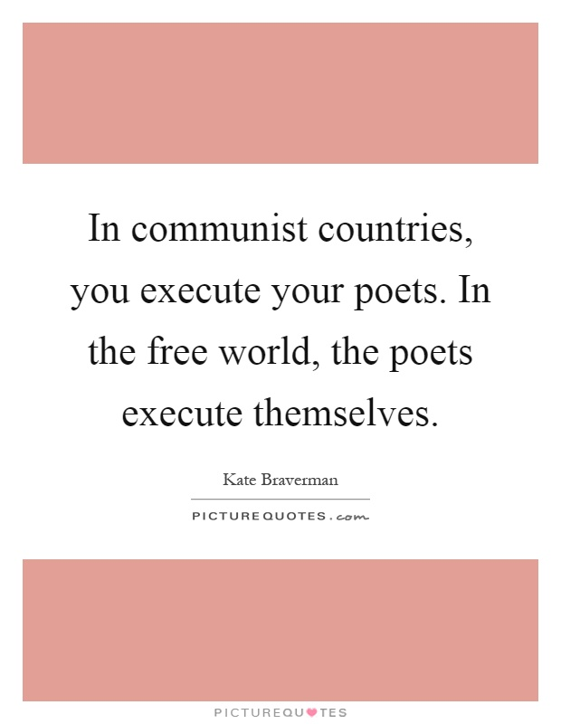 In communist countries, you execute your poets. In the free world, the poets execute themselves Picture Quote #1