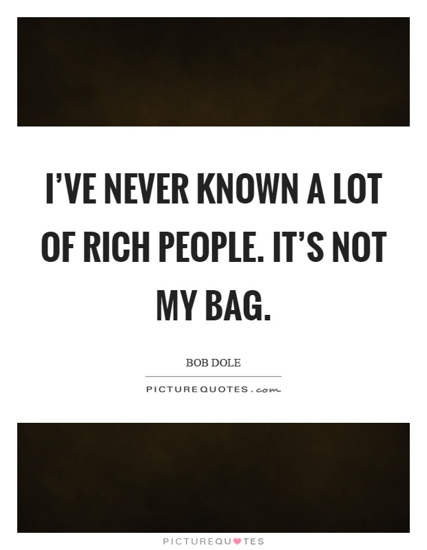 I've never known a lot of rich people. It's not my bag Picture Quote #1