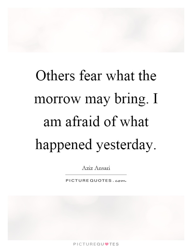 Others fear what the morrow may bring. I am afraid of what happened yesterday Picture Quote #1