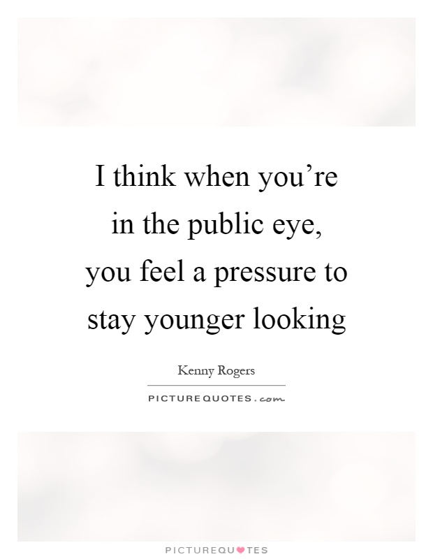 I think when you're in the public eye, you feel a pressure to stay younger looking Picture Quote #1