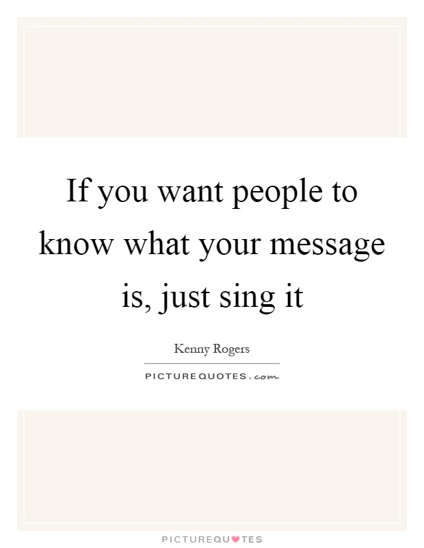 If you want people to know what your message is, just sing it Picture Quote #1