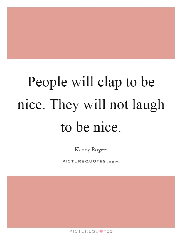 People will clap to be nice. They will not laugh to be nice Picture Quote #1