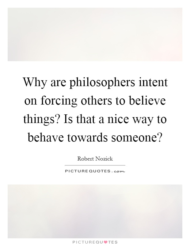 Why are philosophers intent on forcing others to believe things? Is that a nice way to behave towards someone? Picture Quote #1