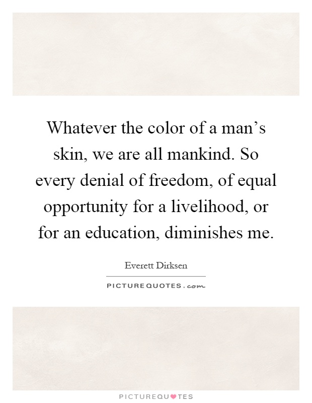 Whatever the color of a man's skin, we are all mankind. So every denial of freedom, of equal opportunity for a livelihood, or for an education, diminishes me Picture Quote #1