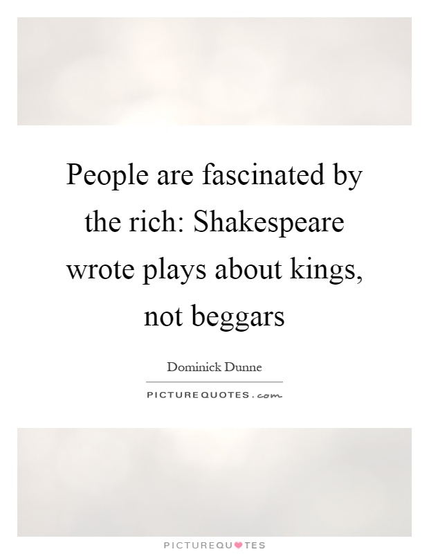 People are fascinated by the rich: Shakespeare wrote plays about kings, not beggars Picture Quote #1