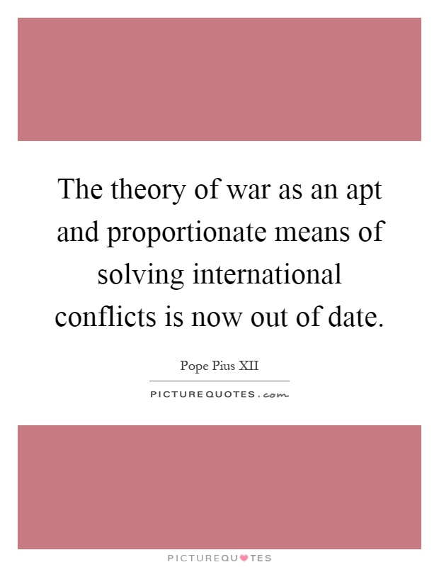 The theory of war as an apt and proportionate means of solving international conflicts is now out of date Picture Quote #1
