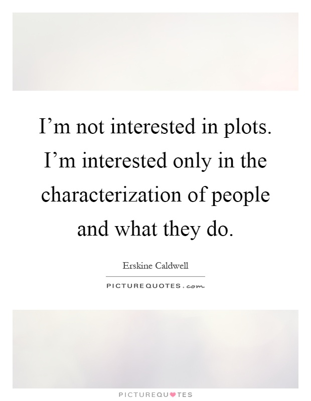 I'm not interested in plots. I'm interested only in the characterization of people and what they do Picture Quote #1