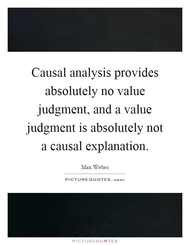 Causal analysis provides absolutely no value judgment, and a value judgment is absolutely not a causal explanation Picture Quote #1