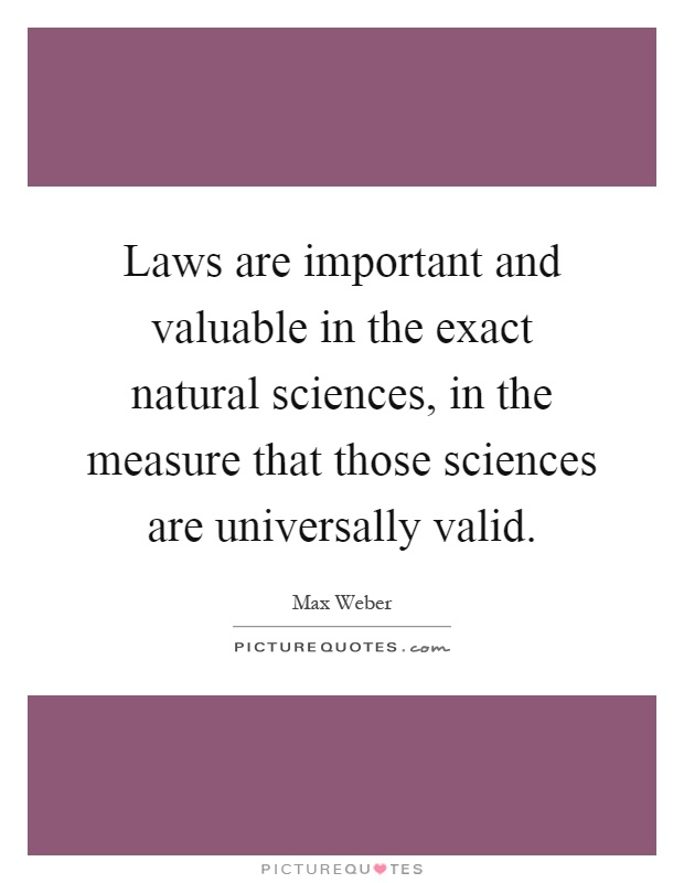 Laws are important and valuable in the exact natural sciences, in the measure that those sciences are universally valid Picture Quote #1