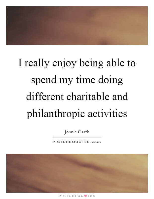 I really enjoy being able to spend my time doing different charitable and philanthropic activities Picture Quote #1