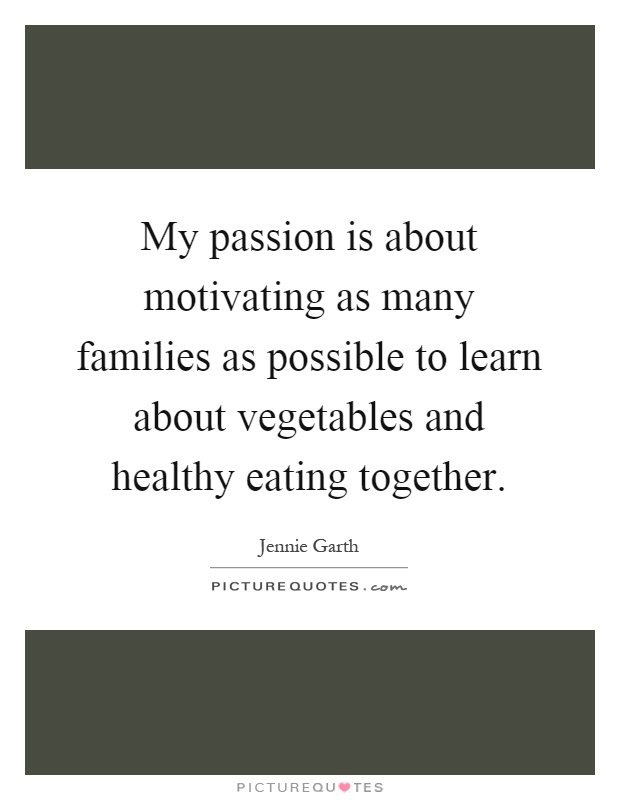 My passion is about motivating as many families as possible to learn about vegetables and healthy eating together Picture Quote #1