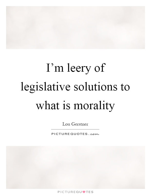 I'm leery of legislative solutions to what is morality Picture Quote #1