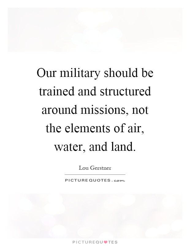 Our military should be trained and structured around missions, not the elements of air, water, and land Picture Quote #1