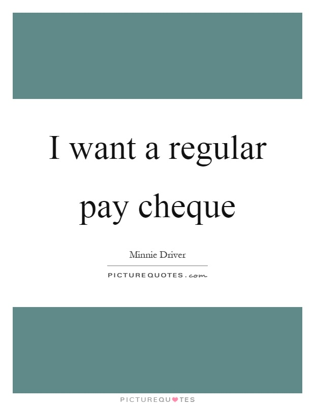 I want a regular pay cheque Picture Quote #1