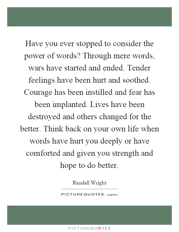 Have you ever stopped to consider the power of words? Through mere words, wars have started and ended. Tender feelings have been hurt and soothed. Courage has been instilled and fear has been implanted. Lives have been destroyed and others changed for the better. Think back on your own life when words have hurt you deeply or have comforted and given you strength and hope to do better Picture Quote #1