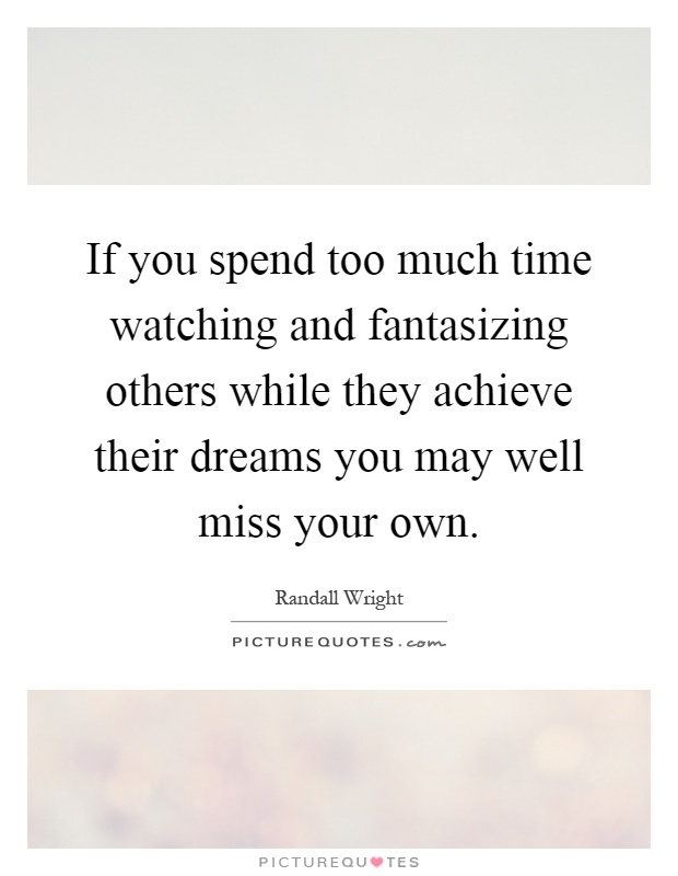 If you spend too much time watching and fantasizing others while they achieve their dreams you may well miss your own Picture Quote #1