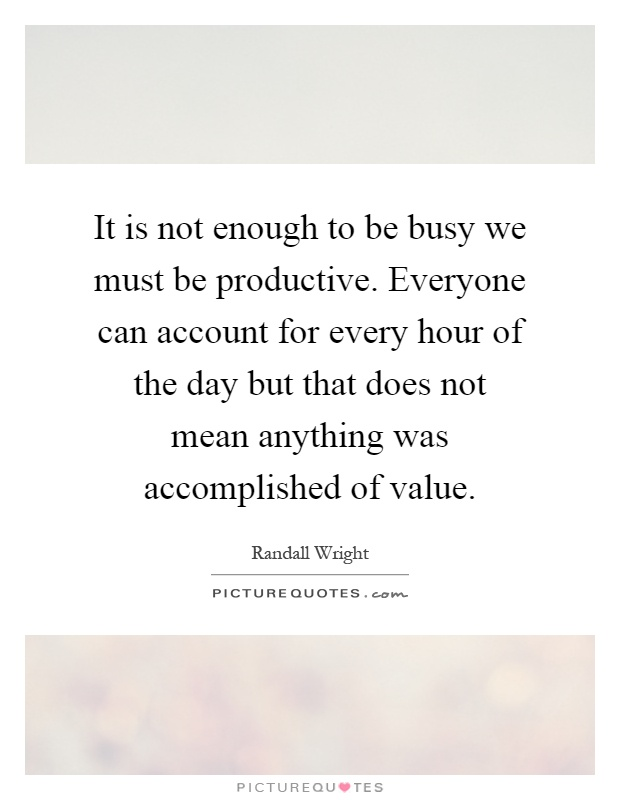 It is not enough to be busy we must be productive. Everyone can account for every hour of the day but that does not mean anything was accomplished of value Picture Quote #1