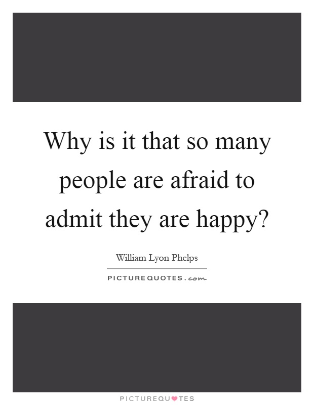 Why is it that so many people are afraid to admit they are happy? Picture Quote #1