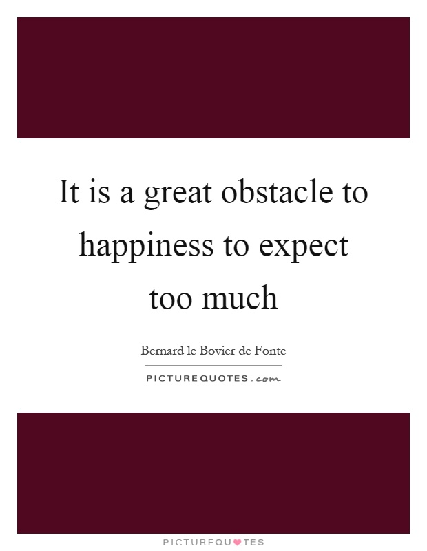 It is a great obstacle to happiness to expect too much Picture Quote #1