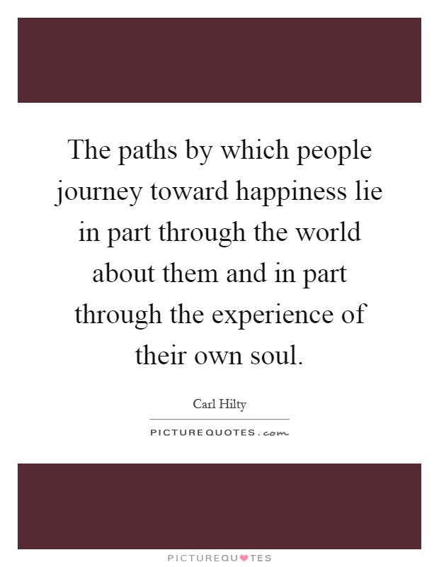 The paths by which people journey toward happiness lie in part through the world about them and in part through the experience of their own soul Picture Quote #1