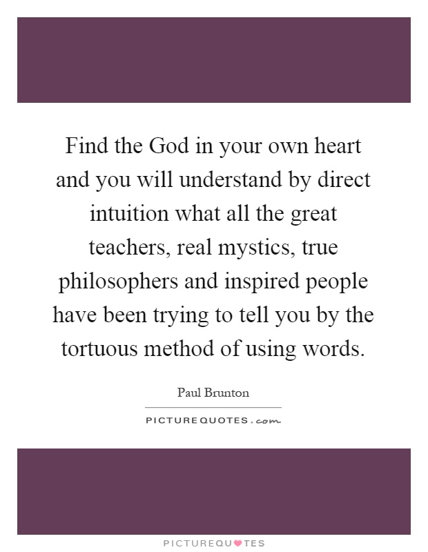 Find the God in your own heart and you will understand by direct intuition what all the great teachers, real mystics, true philosophers and inspired people have been trying to tell you by the tortuous method of using words Picture Quote #1