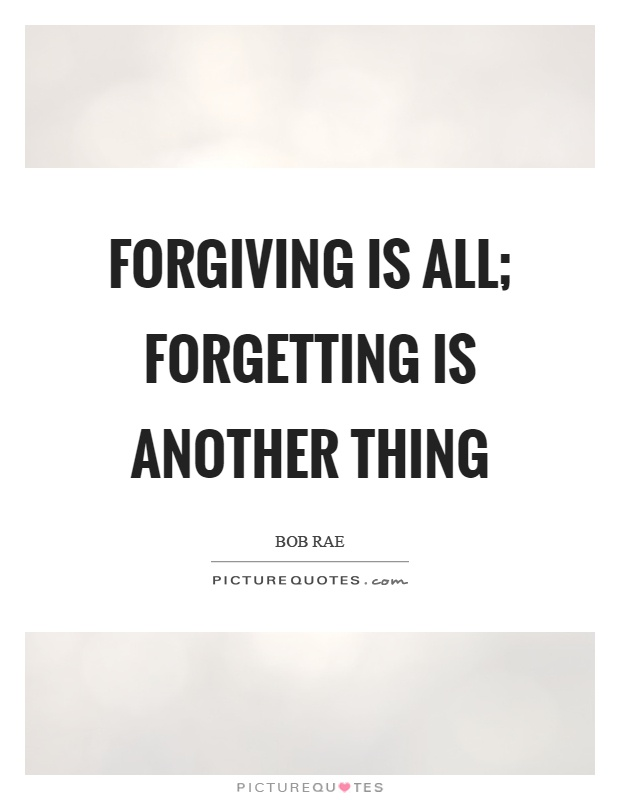 Forgiving is all; forgetting is another thing Picture Quote #1