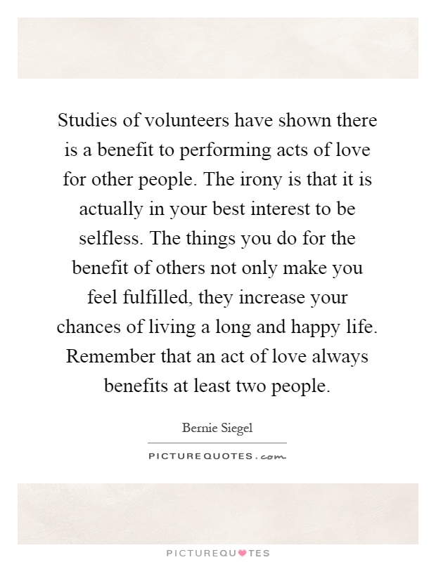 Studies of volunteers have shown there is a benefit to performing acts of love for other people. The irony is that it is actually in your best interest to be selfless. The things you do for the benefit of others not only make you feel fulfilled, they increase your chances of living a long and happy life. Remember that an act of love always benefits at least two people Picture Quote #1