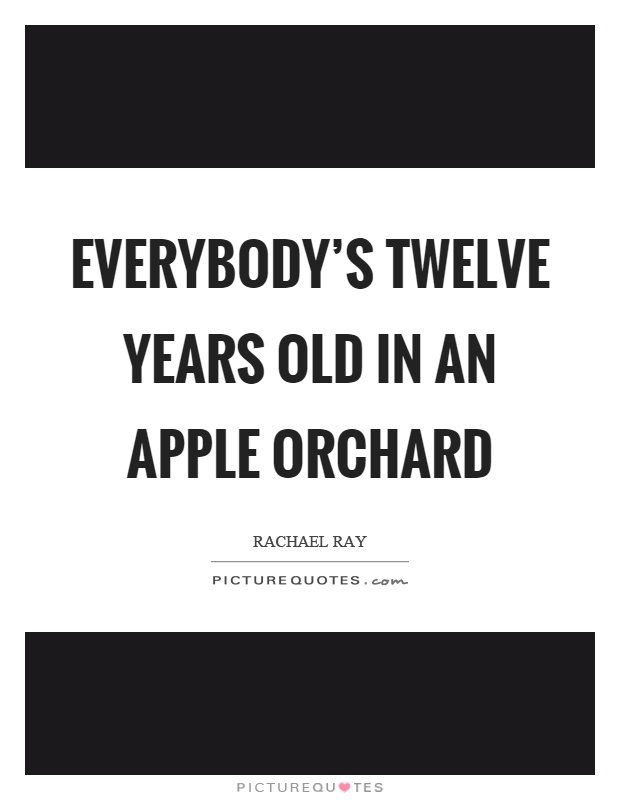 Everybody's twelve years old in an apple orchard Picture Quote #1