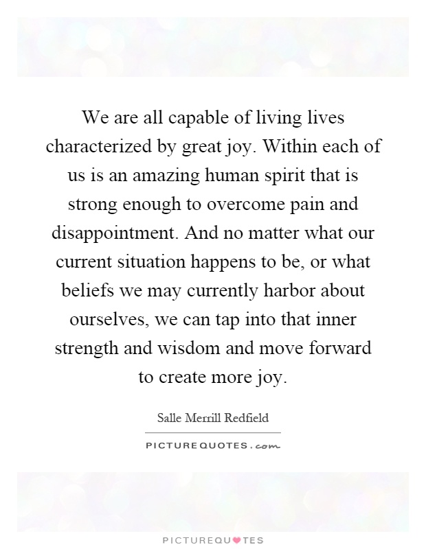 We are all capable of living lives characterized by great joy. Within each of us is an amazing human spirit that is strong enough to overcome pain and disappointment. And no matter what our current situation happens to be, or what beliefs we may currently harbor about ourselves, we can tap into that inner strength and wisdom and move forward to create more joy Picture Quote #1