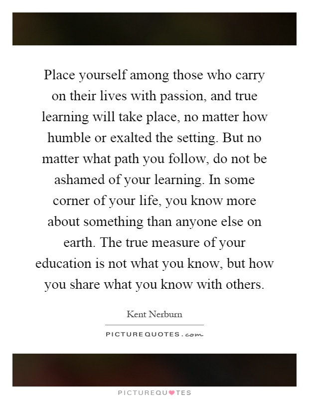 Place yourself among those who carry on their lives with passion, and true learning will take place, no matter how humble or exalted the setting. But no matter what path you follow, do not be ashamed of your learning. In some corner of your life, you know more about something than anyone else on earth. The true measure of your education is not what you know, but how you share what you know with others Picture Quote #1