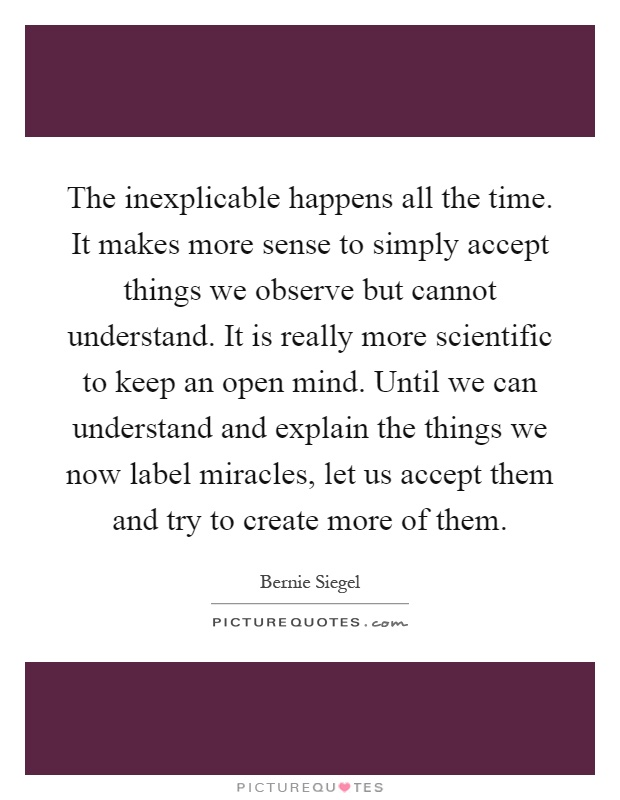 The inexplicable happens all the time. It makes more sense to simply accept things we observe but cannot understand. It is really more scientific to keep an open mind. Until we can understand and explain the things we now label miracles, let us accept them and try to create more of them Picture Quote #1